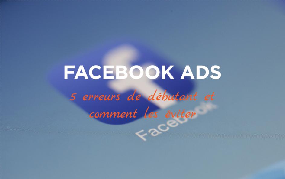 5 erreurs de débutants sur Facebook Ads (et comment les éviter)